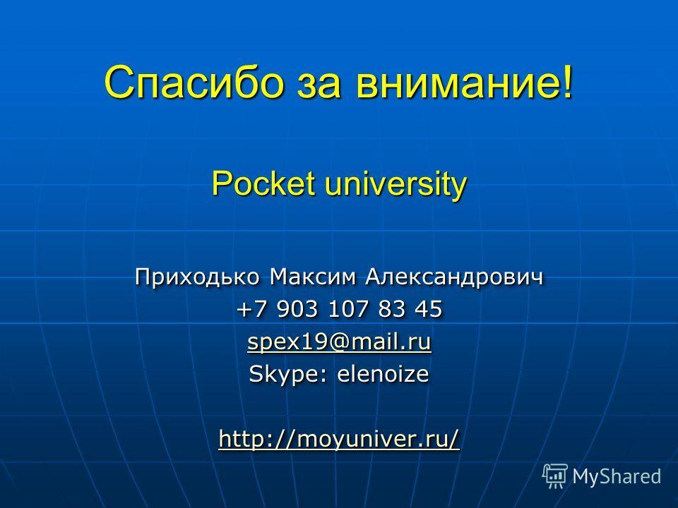 Спасибо за внимание! Pocket university Приходько Максим Александрович +7 903 107 83 45 spex19@mail.ru Skype: elenoize http://moyuniver.ru/ Приходько Максим Александрович +7 903 107 83 45 spex19@mail.ru Skype: elenoize http://moyuniver.ru/