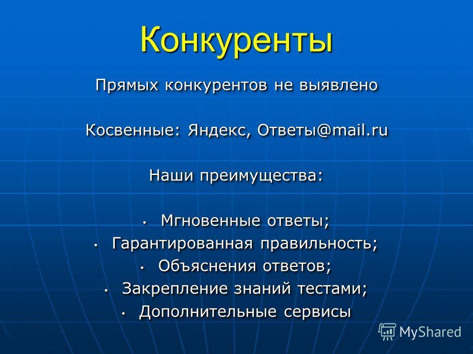 Конкуренты Прямых конкурентов не выявлено Косвенные: Яндекс, Ответы@mail.ru Наши преимущества: Мгновенные ответы; Мгновенные ответы; Гарантированная правильность; Гарантированная правильность; Объяснения ответов; Объяснения ответов; Закрепление знани