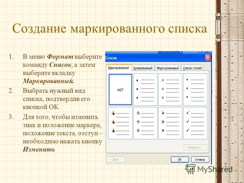 Создание маркированного списка 1.В меню Формат выберите команду Список, а затем выберите вкладку Маркированный. 2.Выбрать нужный вид списка, подтвердив его кнопкой ОК. 3.Для того, чтобы изменить знак и положение маркера, положение текста, отступ – не