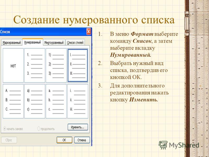 Создание нумерованного списка 1.В меню Формат выберите команду Список, а затем выберите вкладку Нумированный. 2.Выбрать нужный вид списка, подтвердив его кнопкой ОК. 3.Для дополнительного редактирования нажать кнопку Изменить.