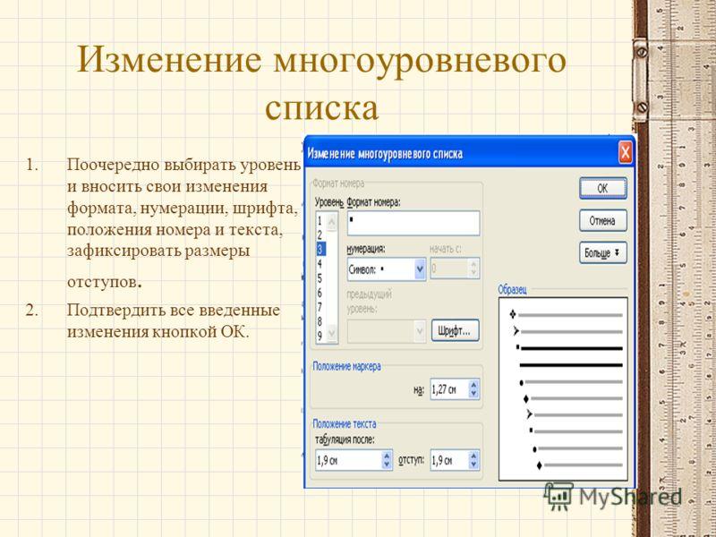 Изменение многоуровневого списка 1.Поочередно выбирать уровень и вносить свои изменения формата, нумерации, шрифта, положения номера и текста, зафиксировать размеры отступов. 2.Подтвердить все введенные изменения кнопкой ОК.