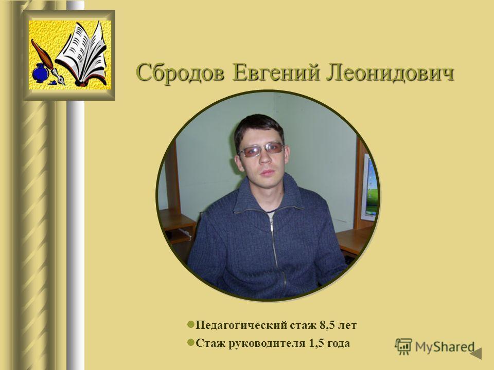 Сбродов Евгений Леонидович Педагогический стаж 8,5 лет Стаж руководителя 1,5 года
