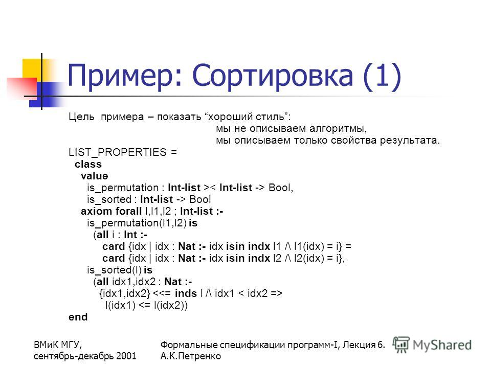ВМиК МГУ, сентябрь-декабрь 2001 Формальные спецификации программ-I, Лекция 6. А.К.Петренко Пример: Сортировка (1) Цель примера – показать хороший стиль: мы не описываем алгоритмы, мы описываем только свойства результата. LIST_PROPERTIES = class value