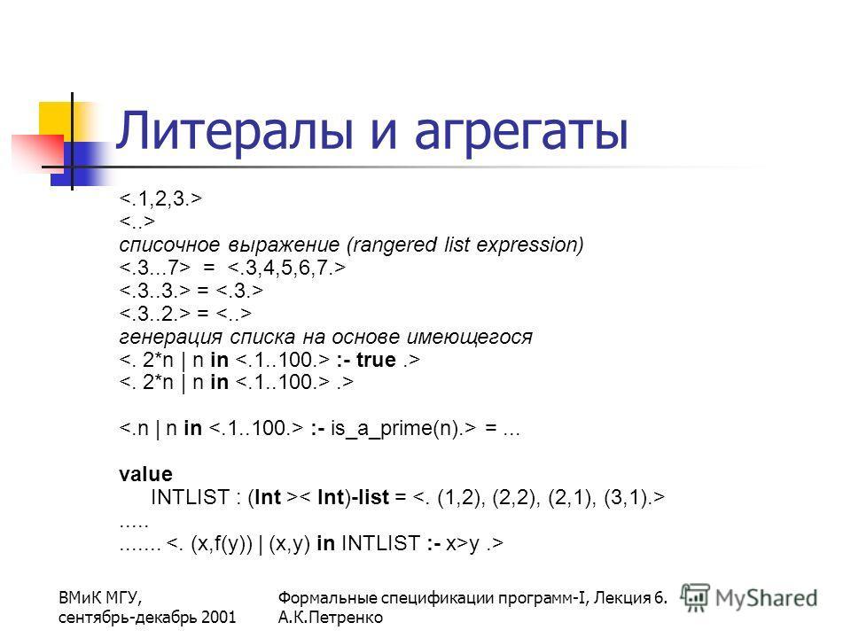 ВМиК МГУ, сентябрь-декабрь 2001 Формальные спецификации программ-I, Лекция 6. А.К.Петренко Литералы и агрегаты списочное выражение (rangered list expression) = генерация списка на основе имеющегося :- true.>.> :- is_a_prime(n).> =... value INTLIST :