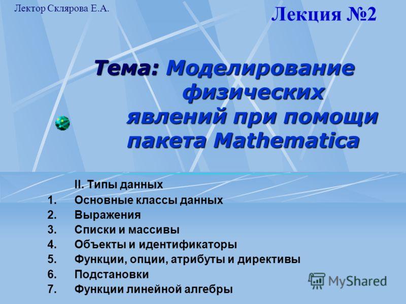 Тема: Моделирование физических явлений при помощи пакета Mathematica II. Типы данных 1.Основные классы данных 2.Выражения 3.Списки и массивы 4.Объекты и идентификаторы 5.Функции, опции, атрибуты и директивы 6.Подстановки 7.Функции линейной алгебры Ле