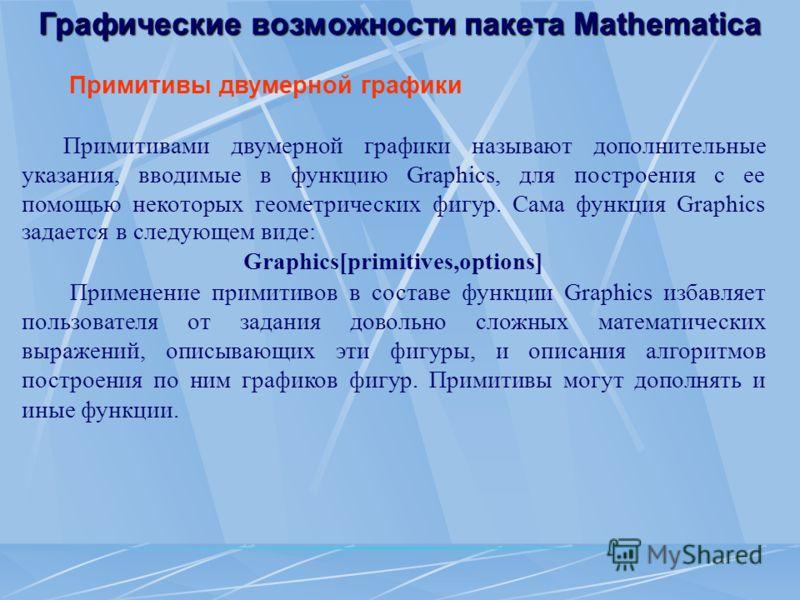 Графические возможности пакета Mathematica Примитивы двумерной графики Примитивами двумерной графики называют дополнительные указания, вводимые в функцию Graphics, для построения с ее помощью некоторых геометрических фигур. Сама функция Graphics зада