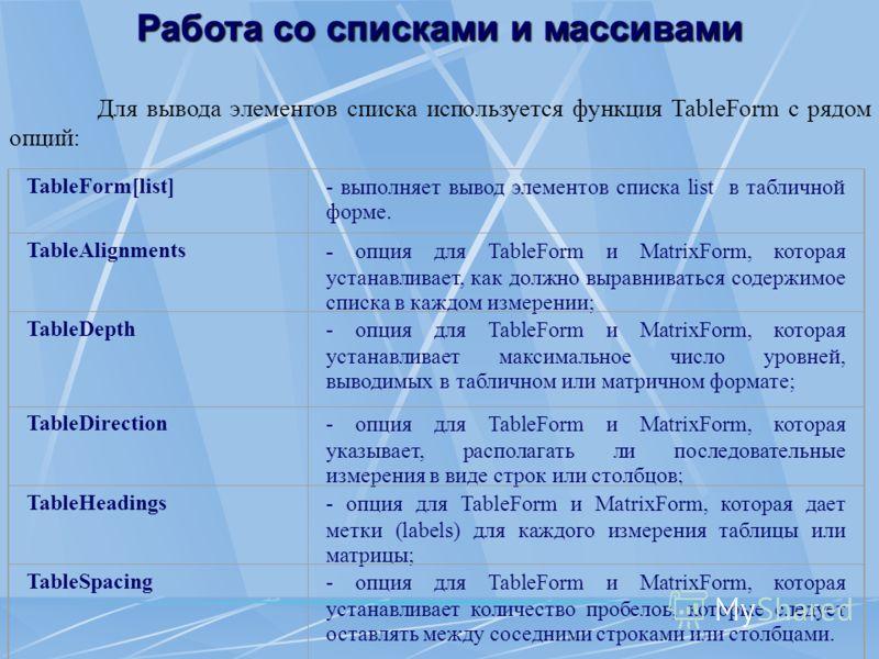 Работа со списками и массивами Для вывода элементов списка используется функция TableForm с рядом опций: TableForm[list]- выполняет вывод элементов списка list в табличной форме. TableAlignments- опция для TableForm и MatrixForm, которая устанавливае