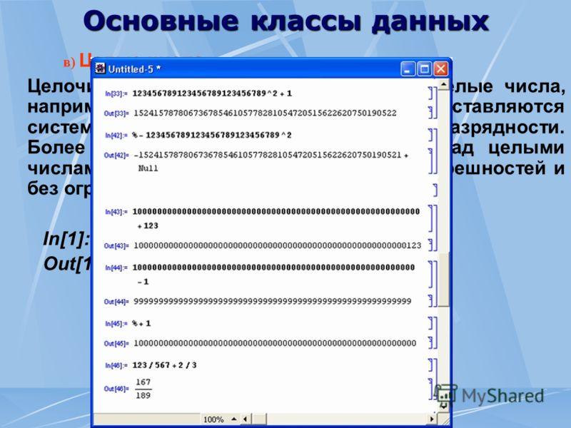 Основные классы данных в) Целые числа Целочисленные данные (Integer) это целые числа, например 1, 2 или 123, которые представляются системой без погрешности и ограничения разрядности. Более того, арифметические операции над целыми числами система вып