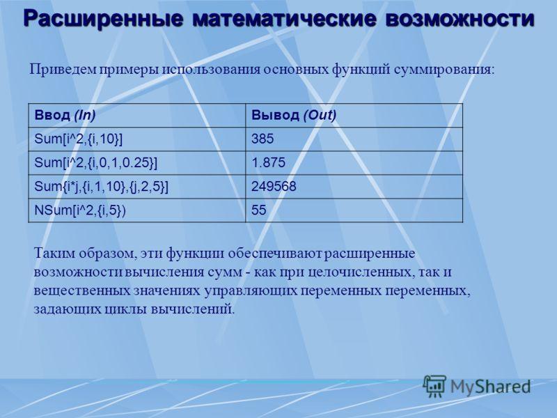 Расширенные математические возможности Приведем примеры использования основных функций суммирования: Ввод (In)Вывод (Out) Sum[i^2,{i,10}]385 Sum[i^2,{i,0,1,0.25}]1.875 Sum{i*j,{i,1,10},{j,2,5}]249568 NSum[i^2,{i,5})55 Таким образом, эти функции обесп
