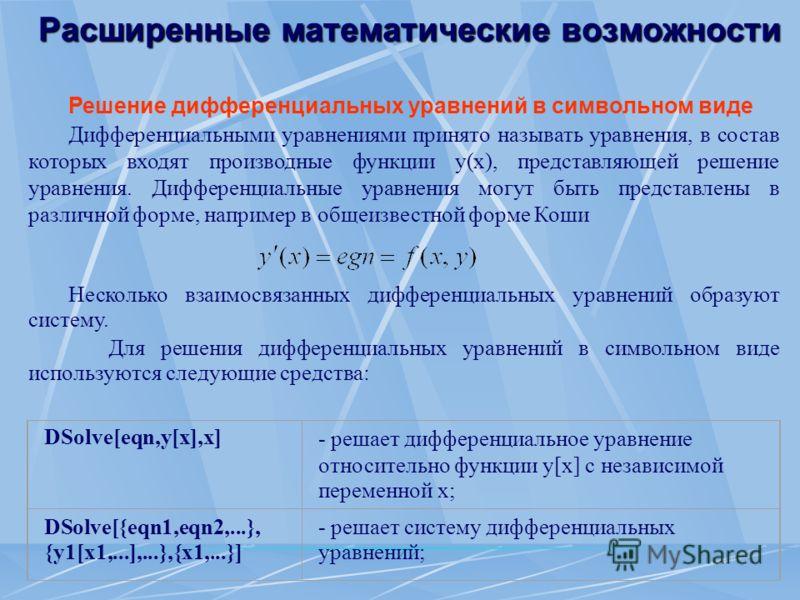 Расширенные математические возможности Решение дифференциальных уравнений в символьном виде Дифференциальными уравнениями принято называть уравнения, в состав которых входят производные функции y(x), представляющей решение уравнения. Дифференциальные