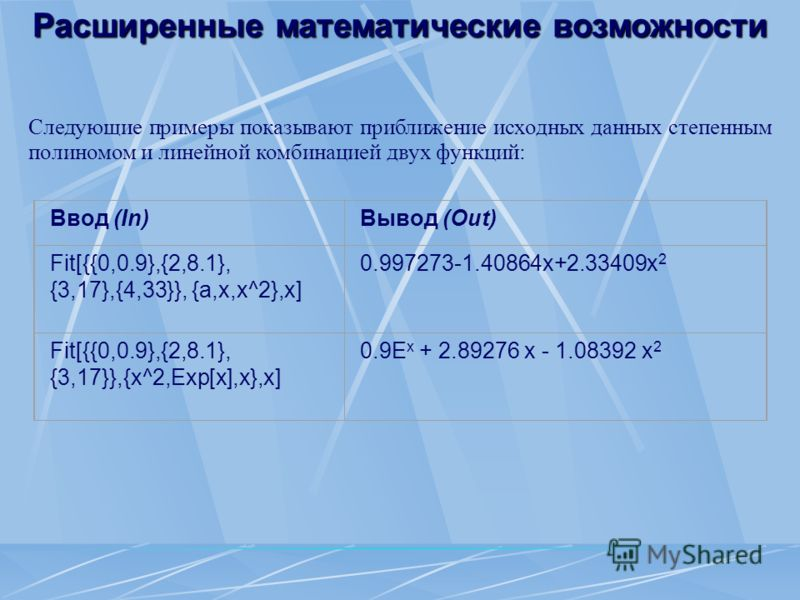 Расширенные математические возможности Следующие примеры показывают приближение исходных данных степенным полиномом и линейной комбинацией двух функций: Ввод (In)Вывод (Out) Fit[{{0,0.9},{2,8.1}, {3,17},{4,33}}, {a,x,x^2},x] 0.997273-1.40864x+2.33409