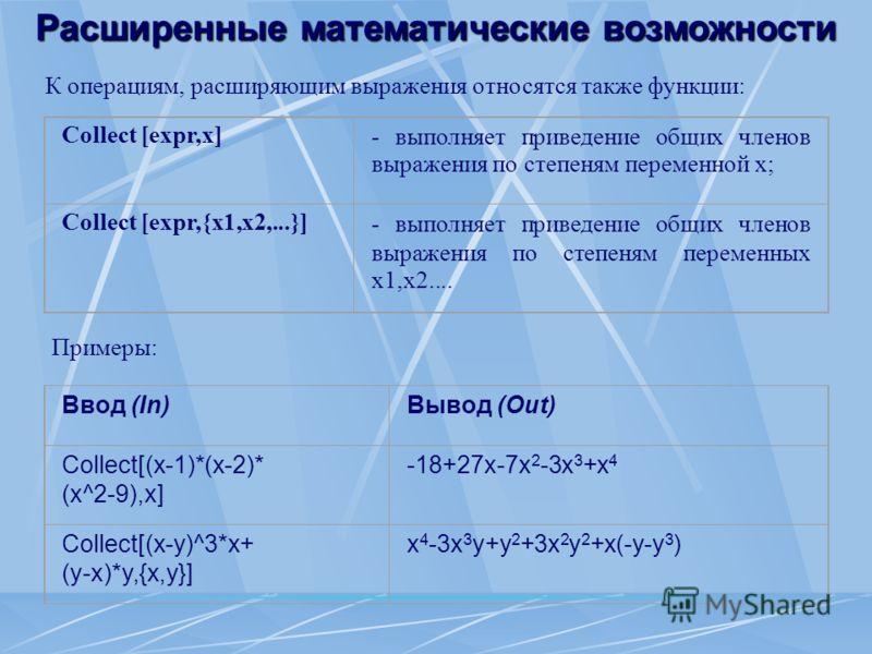 Расширенные математические возможности К операциям, расширяющим выражения относятся также функции: Collect [expr,x]- выполняет приведение общих членов выражения по степеням переменной x; Collect [expr,{x1,x2,...}]- выполняет приведение общих членов в