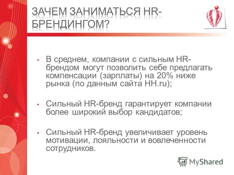 В среднем, компании с сильным HR- брендом могут позволить себе предлагать компенсации (зарплаты) на 20% ниже рынка (по данным сайта HH.ru); Сильный HR-бренд гарантирует компании более широкий выбор кандидатов; Сильный HR-бренд увеличивает уровень мот