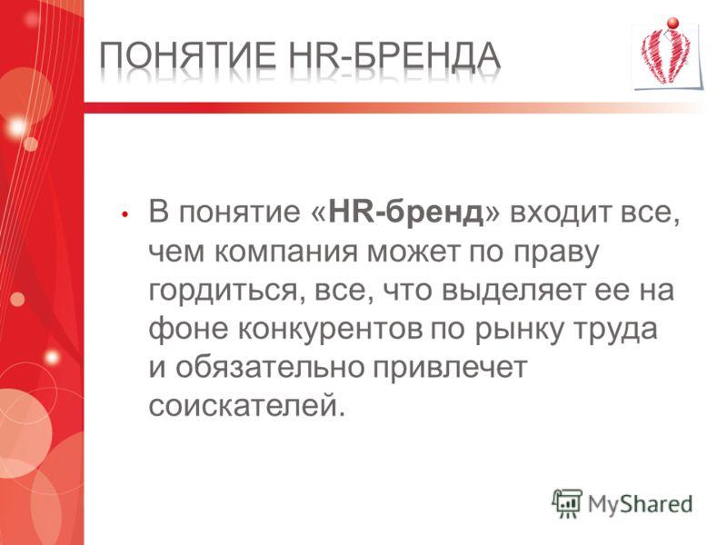 В понятие «HR-бренд» входит все, чем компания может по праву гордиться, все, что выделяет ее на фоне конкурентов по рынку труда и обязательно привлечет соискателей.
