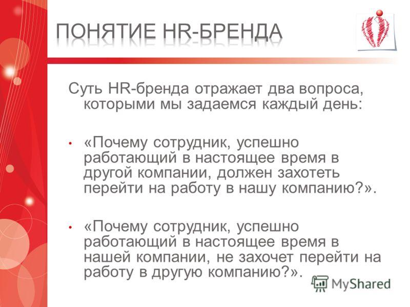 Суть HR-бренда отражает два вопроса, которыми мы задаемся каждый день: «Почему сотрудник, успешно работающий в настоящее время в другой компании, должен захотеть перейти на работу в нашу компанию?». «Почему сотрудник, успешно работающий в настоящее в