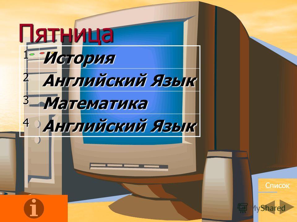 Пятница1История2 Английский Язык 3Математика 4 Список