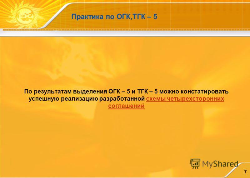 7 Практика по ОГК,ТГК – 5 По результатам выделения ОГК – 5 и ТГК – 5 можно констатировать успешную реализацию разработанной схемы четырехсторонних соглашений