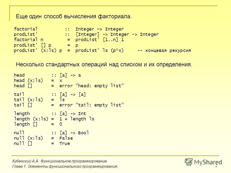 2 Еще один способ вычисления факториала. Кубенский А.А. Функциональное программирование. Глава 1. Элементы функционального программирования. factorial :: Integer -> Integer prodList' :: [Integer] -> Integer -> Integer factorial n = prodList' [1..n] 1