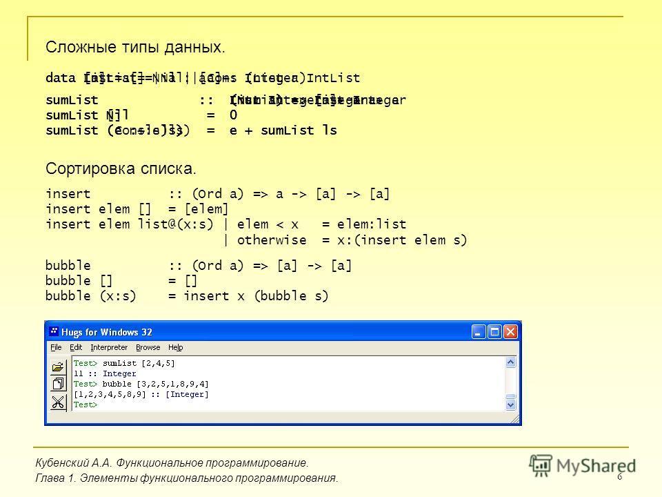 6 Кубенский А.А. Функциональное программирование. Глава 1. Элементы функционального программирования. Сложные типы данных. data IntList = Nil | Cons Integer IntList sumList :: IntList -> Integer sumList Nil = 0 sumList (Cons e ls) = e + sumList ls da