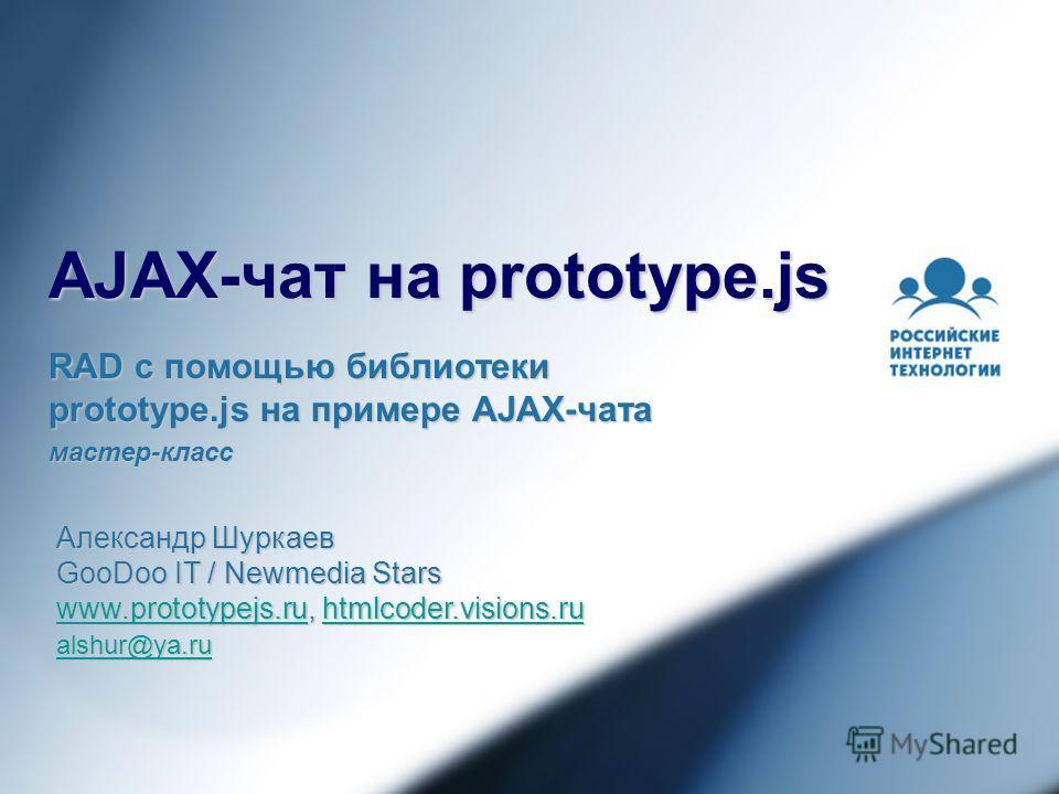 AJAX-чат на prototype.js RAD с помощью библиотеки prototype.js на примере AJAX-чата мастер-класс Александр Шуркаев GooDoo IT / Newmedia Stars www.prototypejs.ruwww.prototypejs.ru, htmlcoder.visions.ru htmlcoder.visions.ru www.prototypejs.ruhtmlcoder.
