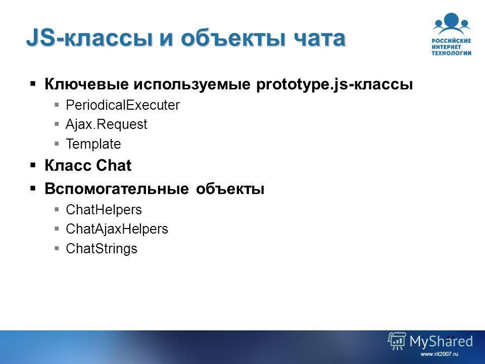 www.rit2007.ru 11 JS-классы и объекты чата Ключевые используемые prototype.js-классы PeriodicalExecuter Ajax.Request Template Класс Chat Вспомогательные объекты ChatHelpers ChatAjaxHelpers ChatStrings