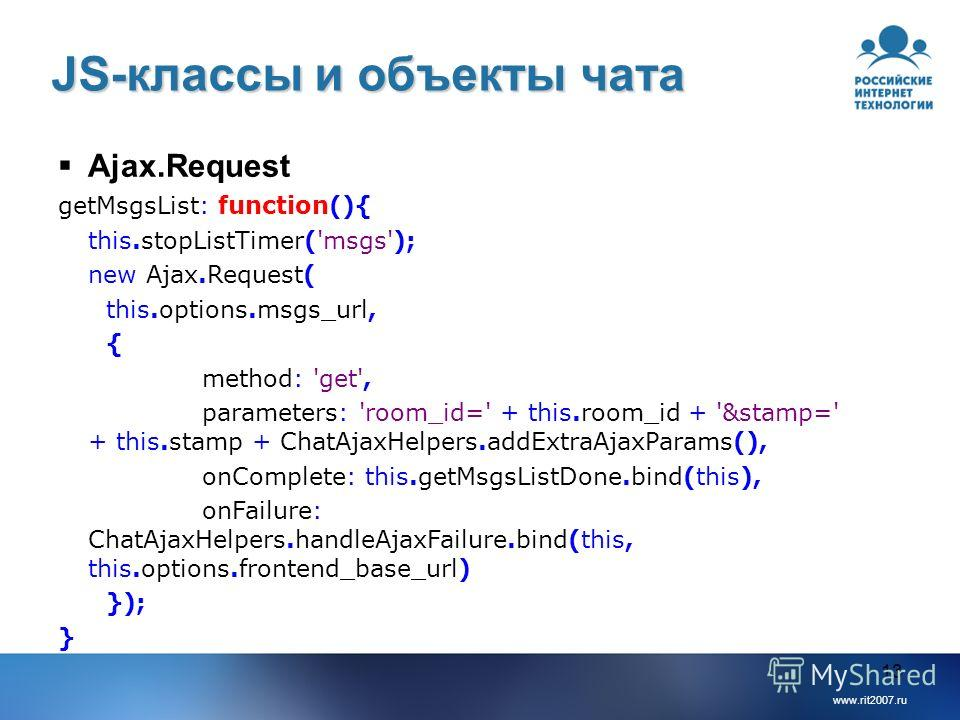www.rit2007.ru 13 JS-классы и объекты чата Ajax.Request getMsgsList: function(){ this.stopListTimer('msgs'); new Ajax.Request( this.options.msgs_url, { method: 'get', parameters: 'room_id=' + this.room_id + '&stamp=' + this.stamp + ChatAjaxHelpers.ad
