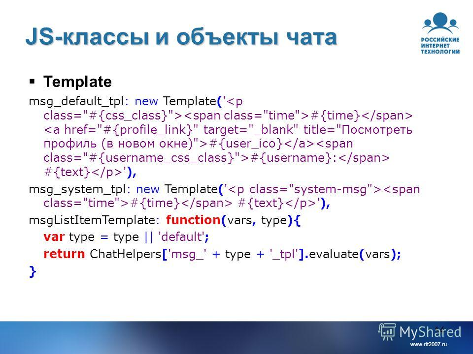 www.rit2007.ru 14 JS-классы и объекты чата Template msg_default_tpl: new Template(' #{time} #{user_ico} #{username}: #{text} '), msg_system_tpl: new Template(' #{time} #{text} '), msgListItemTemplate: function(vars, type){ var type = type || 'default