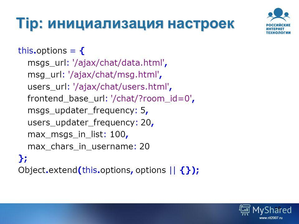 www.rit2007.ru 18 Tip: инициализация настроек this.options = { msgs_url: '/ajax/chat/data.html', msg_url: '/ajax/chat/msg.html', users_url: '/ajax/chat/users.html', frontend_base_url: '/chat/?room_id=0', msgs_updater_frequency: 5, users_updater_frequ
