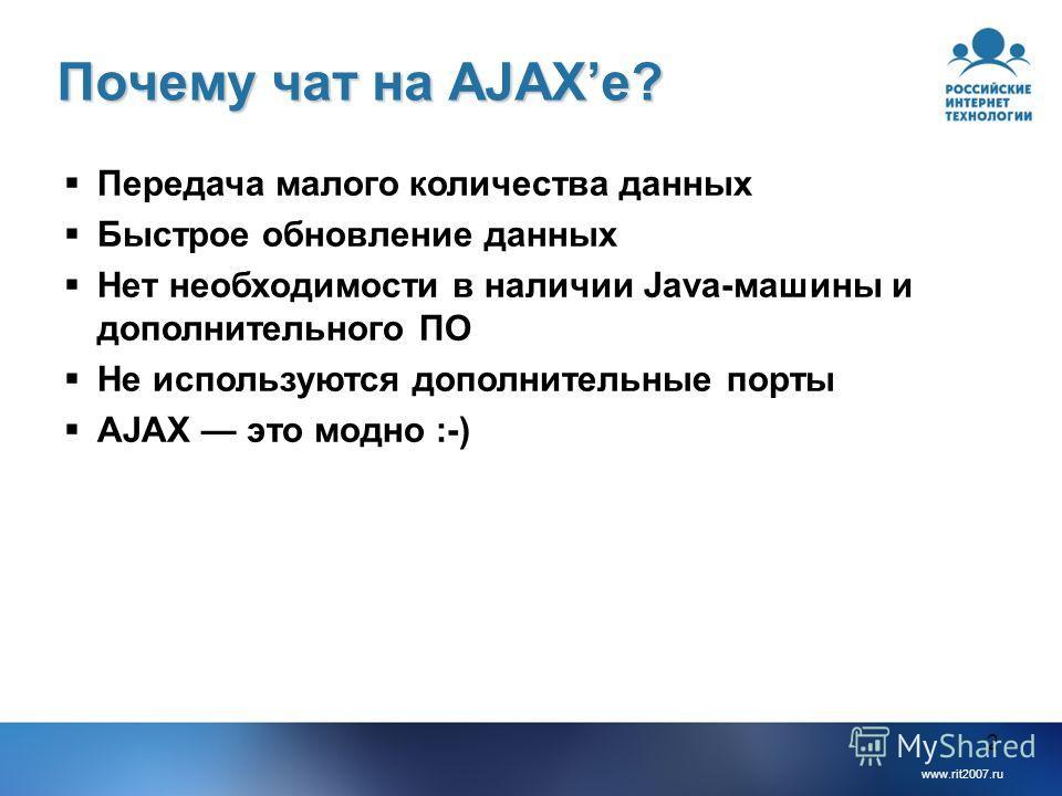www.rit2007.ru 2 Почему чат на AJAXе? Передача малого количества данных Быстрое обновление данных Нет необходимости в наличии Java-машины и дополнительного ПО Не используются дополнительные порты AJAX это модно :-)