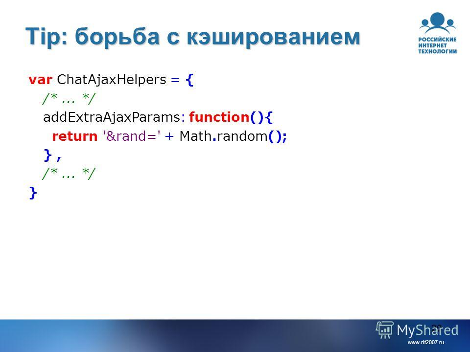 www.rit2007.ru 20 Tip: борьба с кэшированием var ChatAjaxHelpers = { /*... */ addExtraAjaxParams: function(){ return '&rand=' + Math.random(); }, /*... */ }