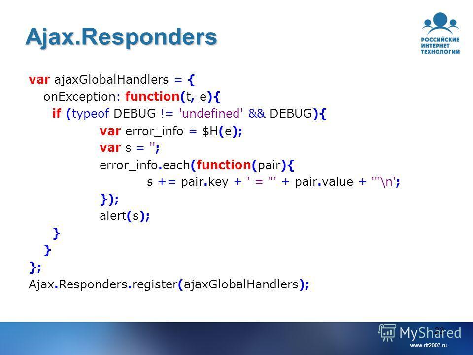 www.rit2007.ru 23 Ajax.Responders var ajaxGlobalHandlers = { onException: function(t, e){ if (typeof DEBUG != 'undefined' && DEBUG){ var error_info = $H(e); var s = ''; error_info.each(function(pair){ s += pair.key + ' =
