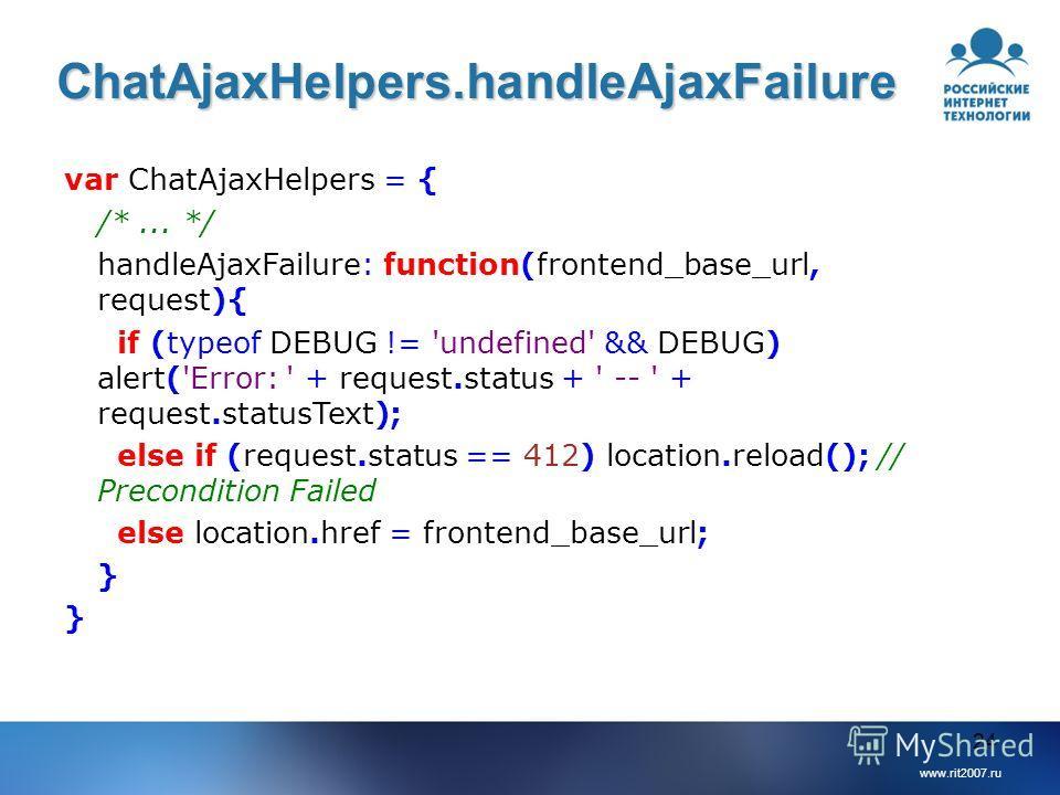 www.rit2007.ru 24 ChatAjaxHelpers.handleAjaxFailure var ChatAjaxHelpers = { /*... */ handleAjaxFailure: function(frontend_base_url, request){ if (typeof DEBUG != 'undefined' && DEBUG) alert('Error: ' + request.status + ' -- ' + request.statusText); e