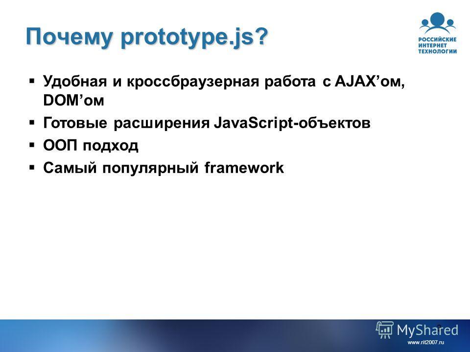 www.rit2007.ru 3 Почему prototype.js? Удобная и кроссбраузерная работа с AJAXом, DOMом Готовые расширения JavaScript-объектов ООП подход Самый популярный framework