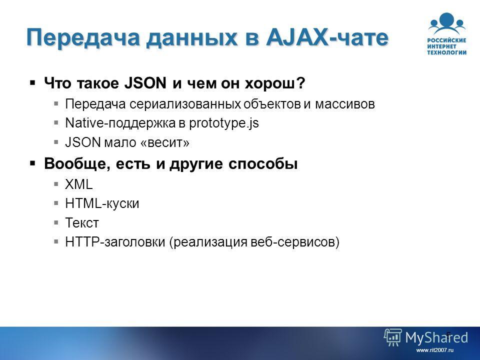 www.rit2007.ru 5 Передача данных в AJAX-чате Что такое JSON и чем он хорош? Передача сериализованных объектов и массивов Native-поддержка в prototype.js JSON мало «весит» Вообще, есть и другие способы XML HTML-куски Текст HTTP-заголовки (реализация в