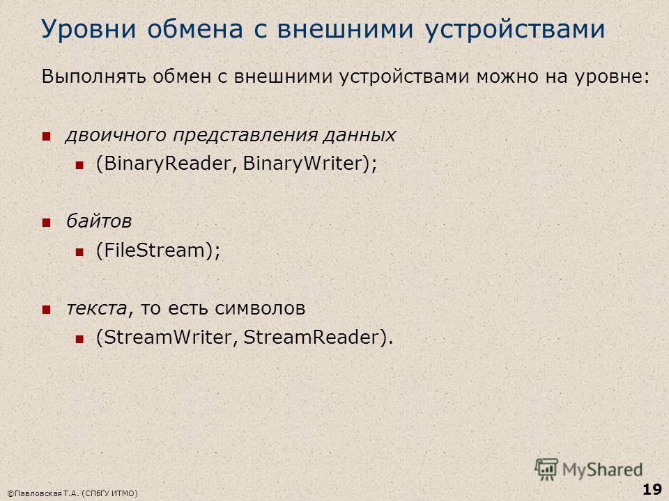 ©Павловская Т.А. (СПбГУ ИТМО) 19 Уровни обмена с внешними устройствами Выполнять обмен с внешними устройствами можно на уровне: двоичного представления данных (BinaryReader, BinaryWriter); байтов (FileStream); текста, то есть символов (StreamWriter,