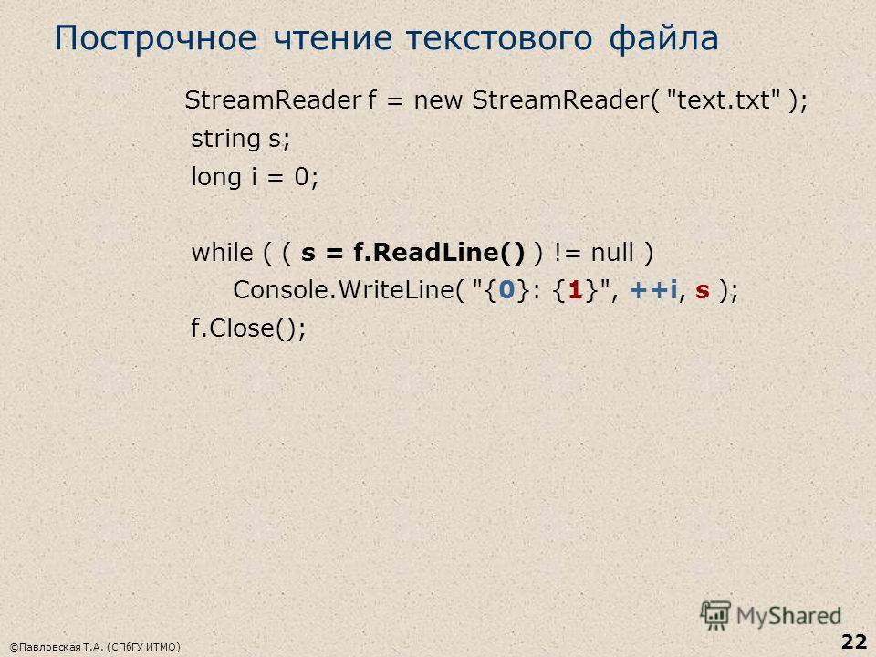 ©Павловская Т.А. (СПбГУ ИТМО) 22 Построчное чтение текстового файла StreamReader f = new StreamReader( text.txt ); string s; long i = 0; while ( ( s = f.ReadLine() ) != null ) Console.WriteLine( {0}: {1}, ++i, s ); f.Close();