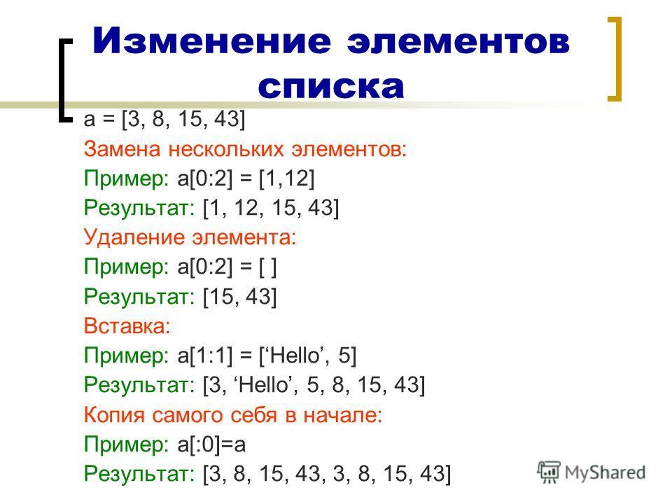 Изменение элементов списка a = [3, 8, 15, 43] Замена нескольких элементов: Пример: a[0:2] = [1,12] Результат: [1, 12, 15, 43] Удаление элемента: Пример: a[0:2] = [ ] Результат: [15, 43] Вставка: Пример: а[1:1] = [Неllo, 5] Результат: [3, Неllo, 5, 8,