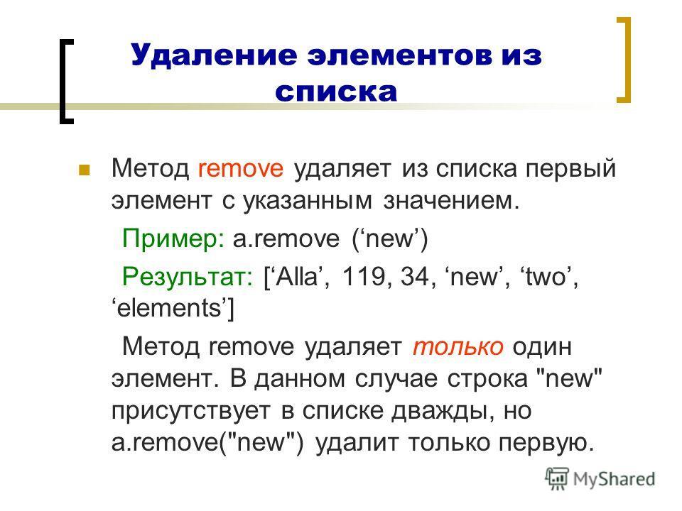 Удаление элементов из списка Метод remove удаляет из списка первый элемент с указанным значением. Пример: a.remove (new) Результат: [Alla, 119, 34, new, two,elements] Метод remove удаляет только один элемент. В данном случае строка