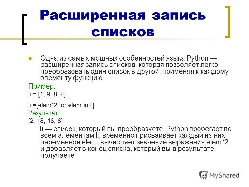 Расширенная запись списков Одна из самых мощных особенностей языка Python расширенная запись списков, которая позволяет легко преобразовать один список в другой, применяя к каждому элементу функцию. Пример: li = [1, 9, 8, 4] li =[elem*2 for elem in l