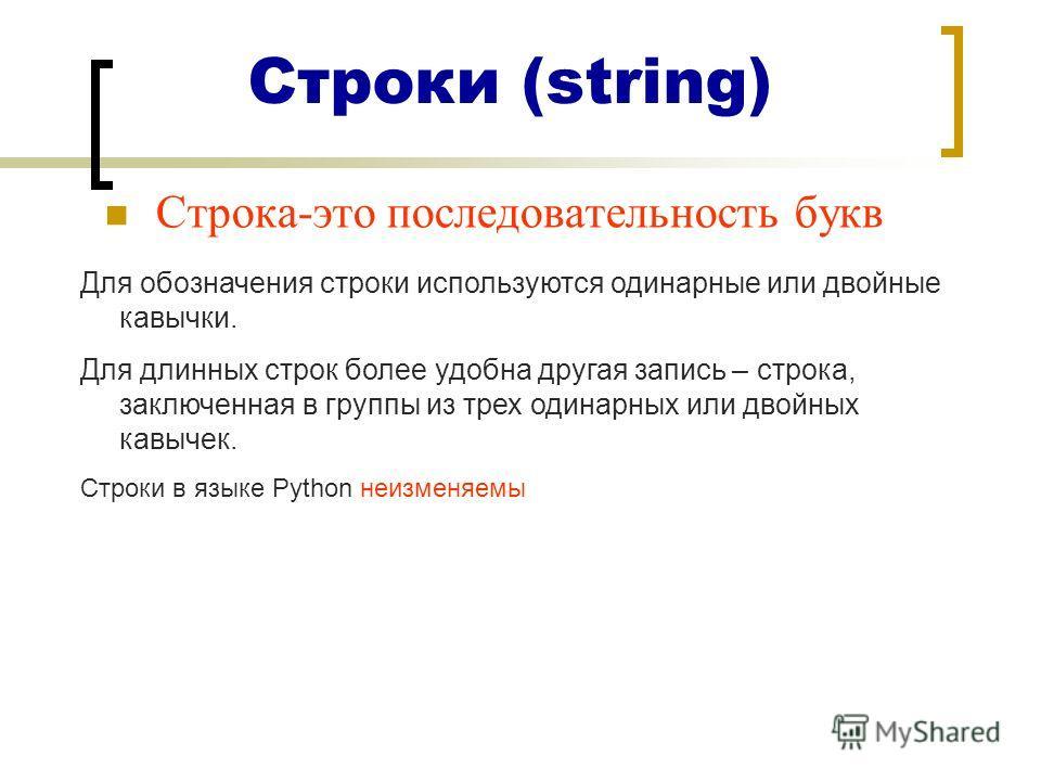Строки (string) Строка-это последовательность букв Для обозначения строки используются одинарные или двойные кавычки. Для длинных строк более удобна другая запись – строка, заключенная в группы из трех одинарных или двойных кавычек. Строки в языке Py