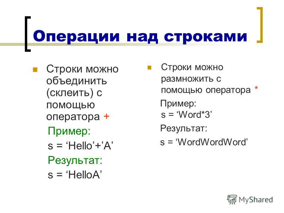 Операции над строками Строки можно объединить (склеить) с помощью оператора + Пример: s = Hello+A Результат: s = HelloA Строки можно размножить с помощью оператора * Пример: s = Word*3 Результат: s = WordWordWord