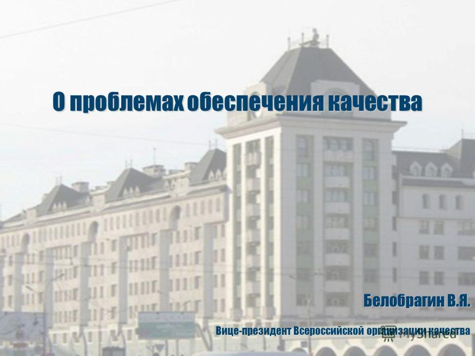 Белобрагин В.Я. Вице-президент Всероссийской организации качества О проблемах обеспечения качества