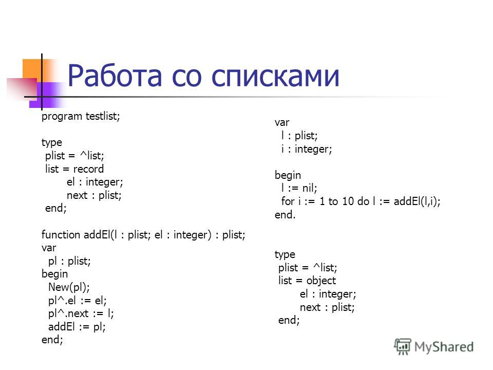 Работа со списками program testlist; type plist = ^list; list = record el : integer; next : plist; end; function addEl(l : plist; el : integer) : plist; var pl : plist; begin New(pl); pl^.el := el; pl^.next := l; addEl := pl; end; var l : plist; i :