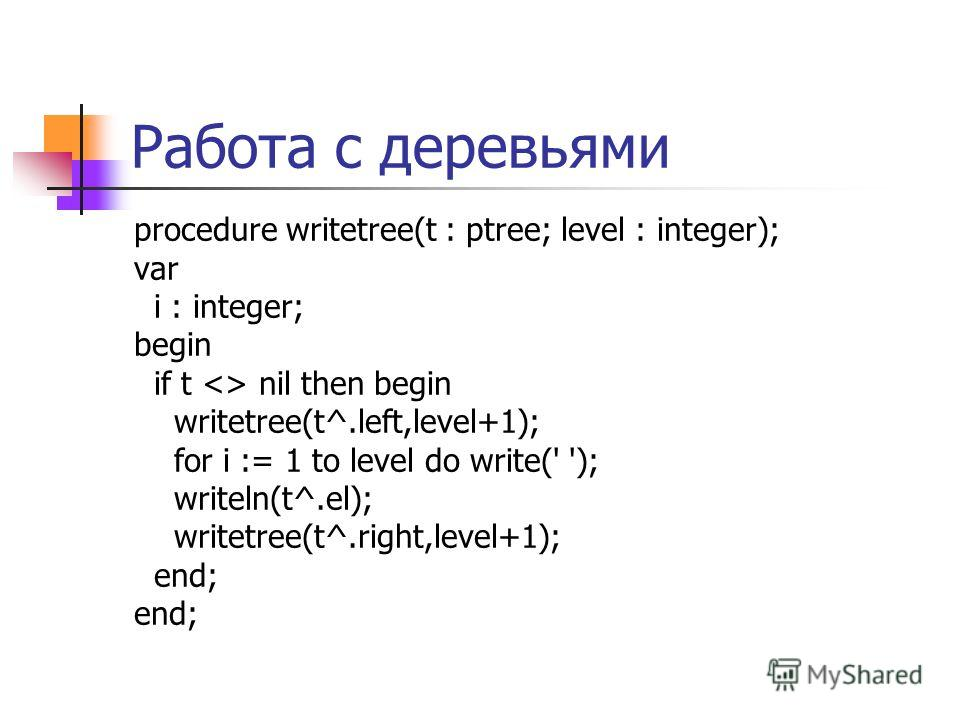 Работа с деревьями procedure writetree(t : ptree; level : integer); var i : integer; begin if t  nil then begin writetree(t^.left,level+1); for i := 1 to level do write(' '); writeln(t^.el); writetree(t^.right,level+1); end;