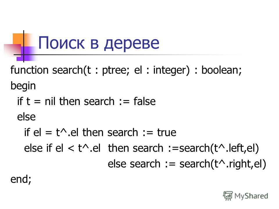 Поиск в дереве function search(t : ptree; el : integer) : boolean; begin if t = nil then search := false else if el = t^.el then search := true else if el < t^.el then search :=search(t^.left,el) else search := search(t^.right,el) end;