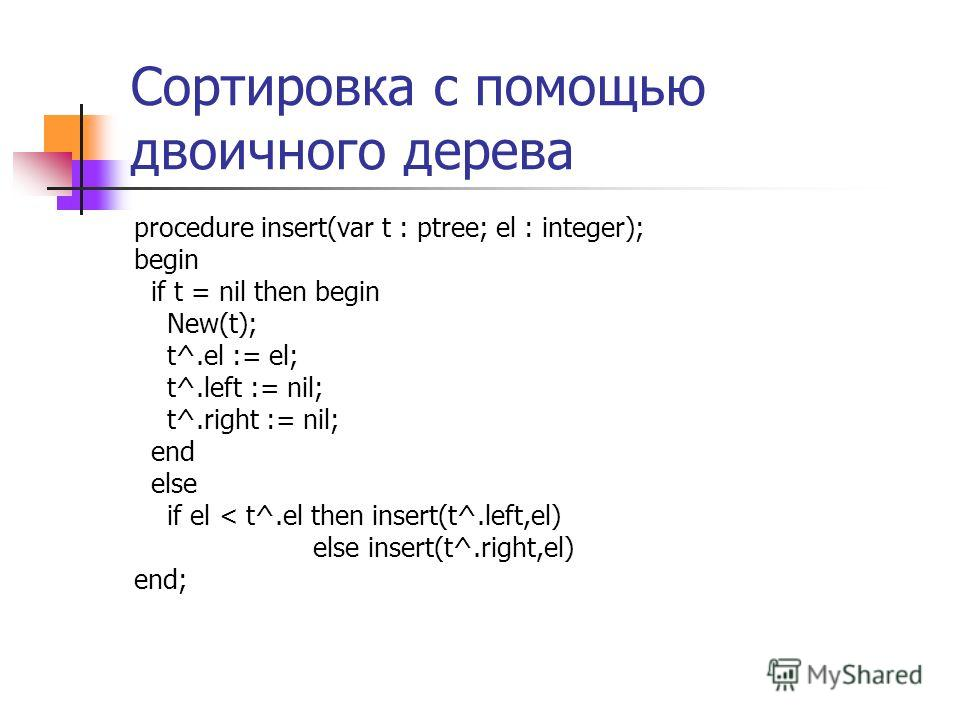 Сортировка с помощью двоичного дерева procedure insert(var t : ptree; el : integer); begin if t = nil then begin New(t); t^.el := el; t^.left := nil; t^.right := nil; end else if el < t^.el then insert(t^.left,el) else insert(t^.right,el) end;