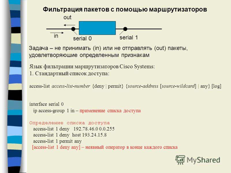 Фильтрация пакетов с помощью маршрутизаторов Язык фильтрации маршрутизаторов Cisco Systems: 1. Стандартный список доступа: access-list access-list-number {deny | permit} {source-address [source-wildcard] | any} [log] interface serial 0 ip access-grou