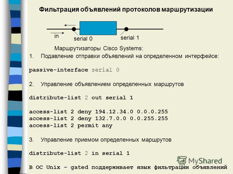 Фильтрация объявлений протоколов маршрутизации in serial 0 serial 1 Маршрутизаторы Cisco Systems: 1.Подавление отправки объявлений на определенном интерфейсе: passive-interface serial 0 2.Управление объявлением определенных маршрутов distribute-list