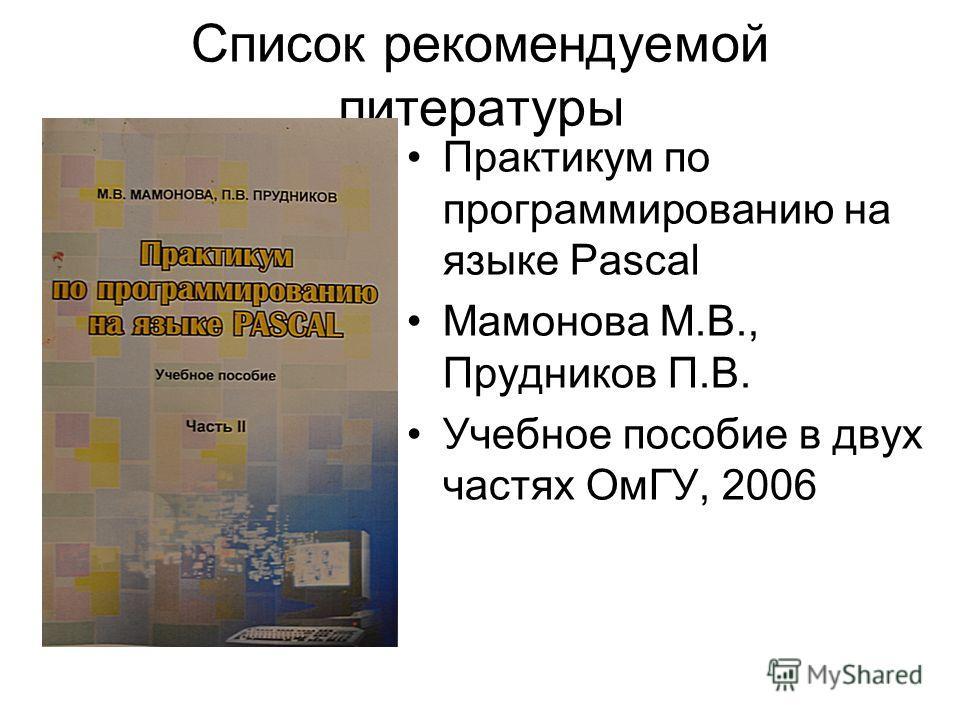 Список рекомендуемой литературы Практикум по программированию на языке Pascal Мамонова М.В., Прудников П.В. Учебное пособие в двух частях ОмГУ, 2006
