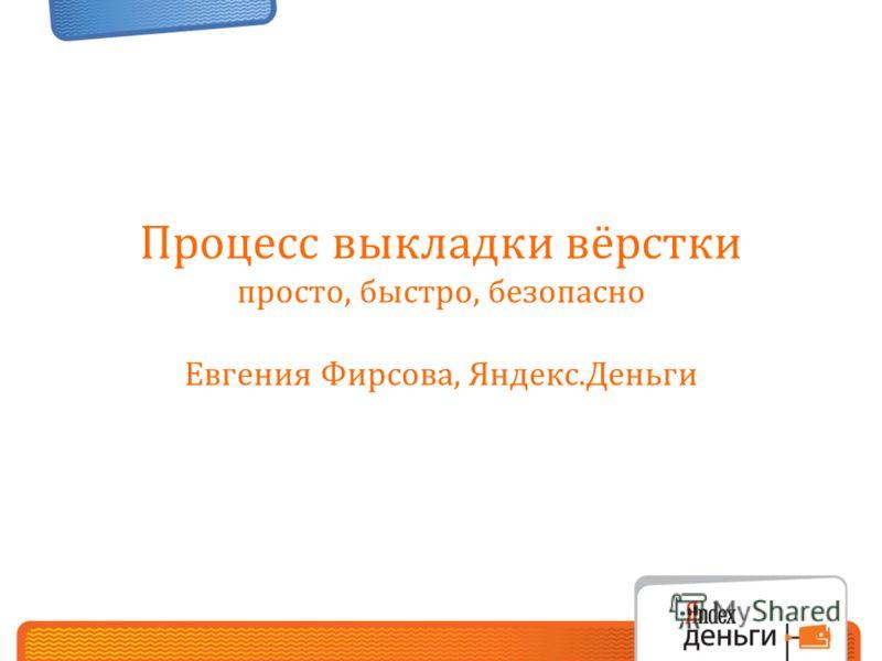 Процесс выкладки вёрстки просто, быстро, безопасно Евгения Фирсова, Яндекс.Деньги